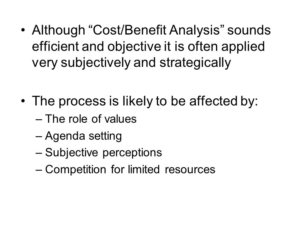 Although Cost/Benefit Analysis sounds efficient and objective it is often applied very subjectively and strategically The process is likely to be affected by: –The role of values –Agenda setting –Subjective perceptions –Competition for limited resources