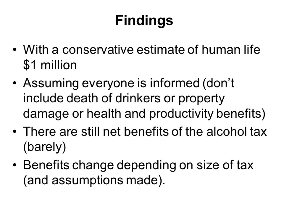 Findings With a conservative estimate of human life $1 million Assuming everyone is informed (don't include death of drinkers or property damage or health and productivity benefits) There are still net benefits of the alcohol tax (barely) Benefits change depending on size of tax (and assumptions made).