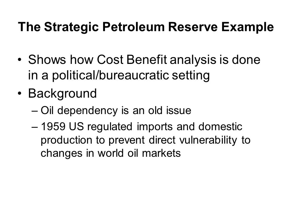 The Strategic Petroleum Reserve Example Shows how Cost Benefit analysis is done in a political/bureaucratic setting Background –Oil dependency is an old issue –1959 US regulated imports and domestic production to prevent direct vulnerability to changes in world oil markets