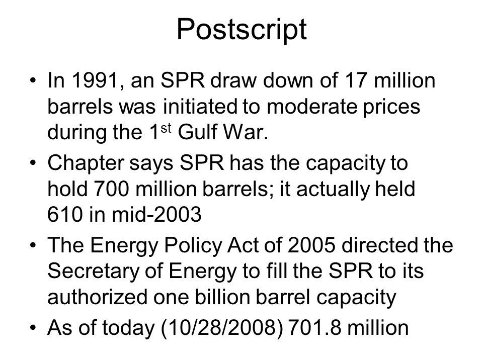 Postscript In 1991, an SPR draw down of 17 million barrels was initiated to moderate prices during the 1 st Gulf War.