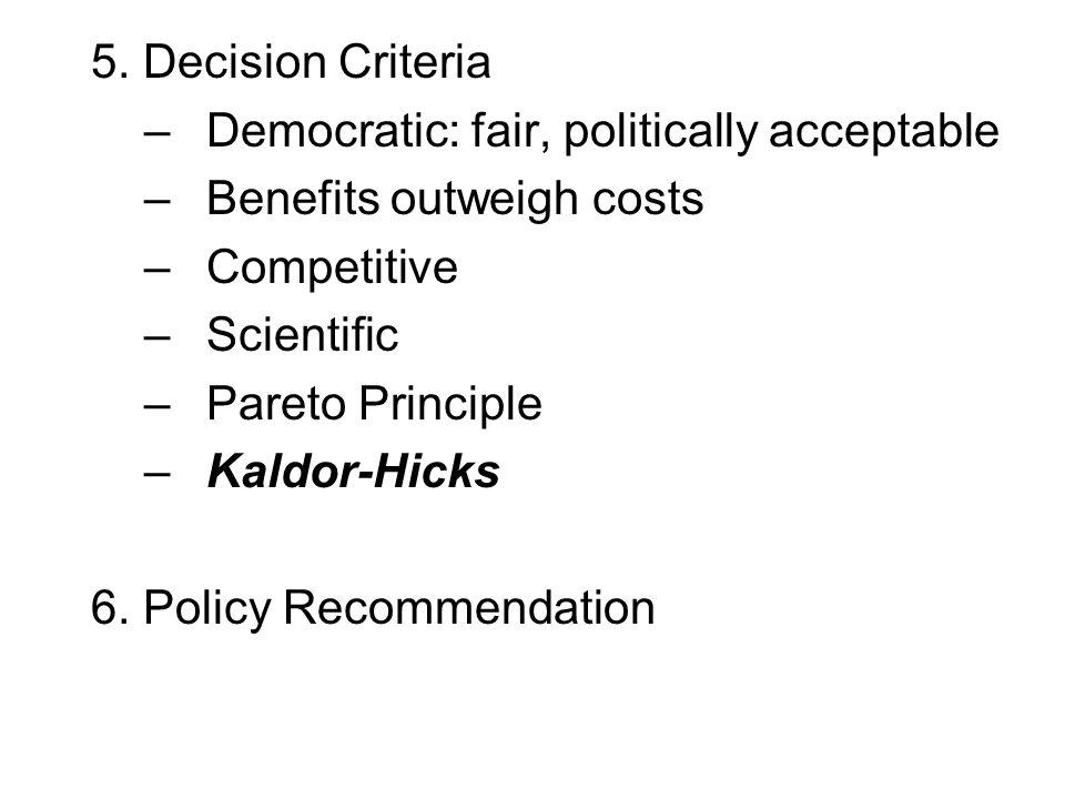 5. Decision Criteria –Democratic: fair, politically acceptable –Benefits outweigh costs –Competitive –Scientific –Pareto Principle –Kaldor-Hicks 6. Po
