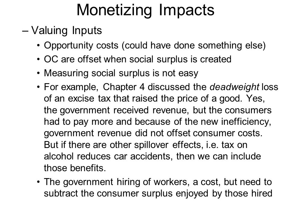 Monetizing Impacts –Valuing Inputs Opportunity costs (could have done something else) OC are offset when social surplus is created Measuring social surplus is not easy For example, Chapter 4 discussed the deadweight loss of an excise tax that raised the price of a good.