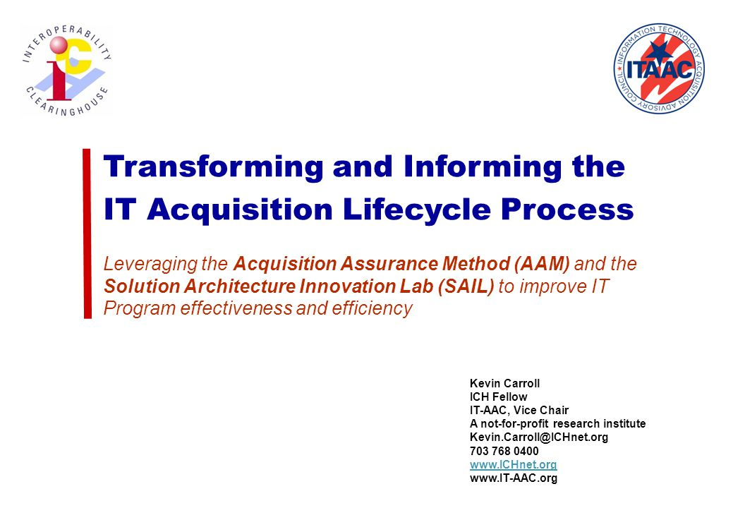 Transforming and Informing the IT Acquisition Lifecycle Process Leveraging the Acquisition Assurance Method (AAM) and the Solution Architecture Innovation Lab (SAIL) to improve IT Program effectiveness and efficiency Kevin Carroll ICH Fellow IT-AAC, Vice Chair A not-for-profit research institute Kevin.Carroll@ICHnet.org 703 768 0400 www.ICHnet.org www.IT-AAC.org