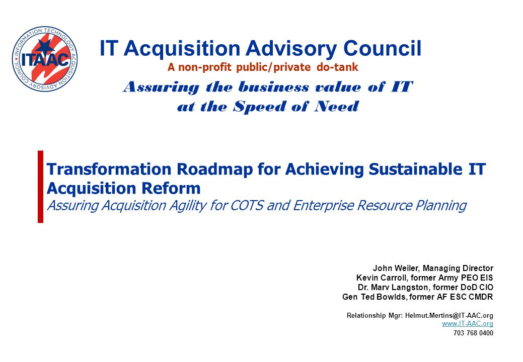 Transformation Roadmap for Achieving Sustainable IT Acquisition Reform Assuring Acquisition Agility for COTS and Enterprise Resource Planning John Weiler, Managing Director Kevin Carroll, former Army PEO EIS Dr.