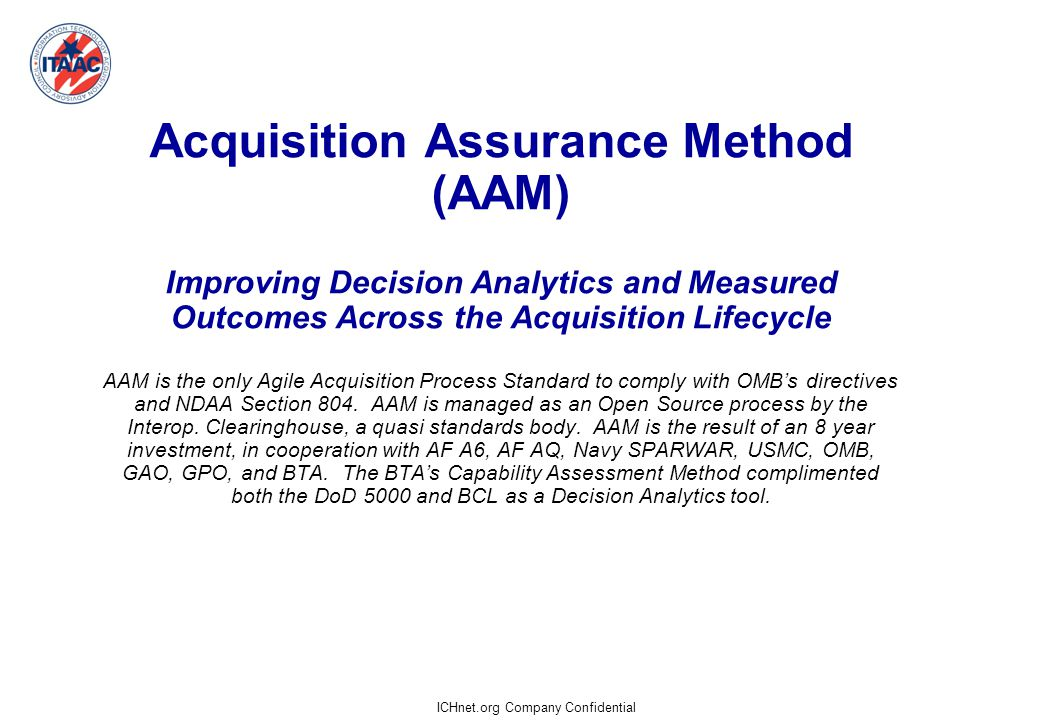 ICHnet.org Company Confidential Acquisition Assurance Method (AAM) Improving Decision Analytics and Measured Outcomes Across the Acquisition Lifecycle AAM is the only Agile Acquisition Process Standard to comply with OMB's directives and NDAA Section 804.