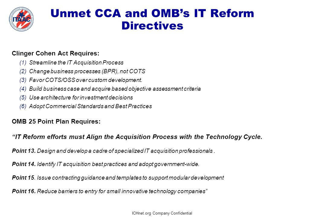 ICHnet.org Company Confidential 15  Refine Capabilities into Service Component solution models (per OMB FEA-PMO)  Conduct Market Survey  Establish Service Component & Groupings  Review RFQ for adequacy of detail  If RFI responses lack depth or breadth, ICH will conduct Industry Outreach and Benchmarking  Construct Service Component Analysis Groups  PMO review  Analysis Group; Service Components reference model mapping to capabilities/requirements  Work papers on: – Results of the Market Survey – Standards of Practice – Industry Benchmarking Data – Standardized Vocabulary for describing service components and basis for establishing SLAs (not in scope) Project Strategy Project Strategy Capability Analysis Capability Analysis Capability Prioritization Capability Prioritization Capability Determination Capability Determination Activities Artifacts/Deliverables Critical Success Factors Entry Criteria Approved CAR (Validated Capabilities) Feasibility Assessment Feasibility Assessment Economic Analysis Economic Analysis Exit Criteria Approval of Service Component by the PM Criteria: Adequate industry metrics or plan for correction 1 month2 months3 months4 months0 months Capability Development