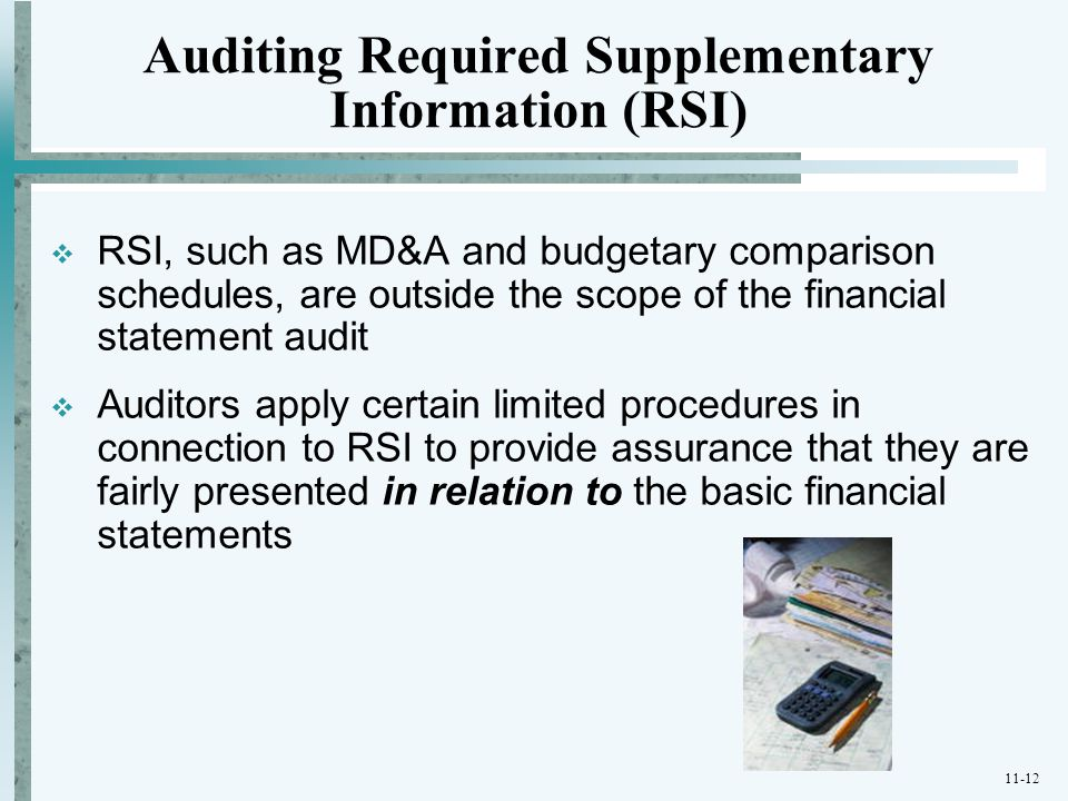 11-12 Auditing Required Supplementary Information (RSI)  RSI, such as MD&A and budgetary comparison schedules, are outside the scope of the financial