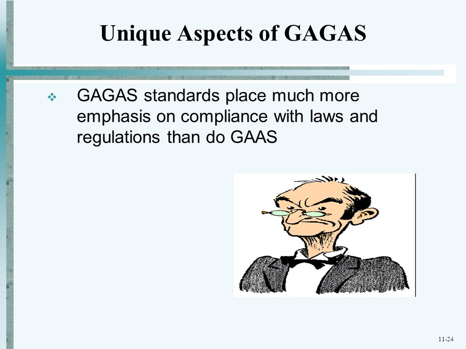 11-24  GAGAS standards place much more emphasis on compliance with laws and regulations than do GAAS Unique Aspects of GAGAS