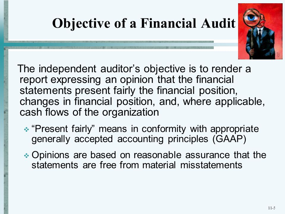 11-5 Objective of a Financial Audit The independent auditor's objective is to render a report expressing an opinion that the financial statements pres