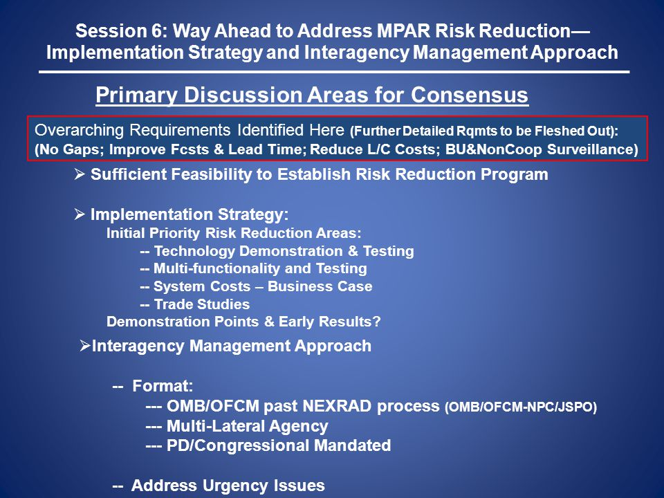 Session 6: Way Ahead to Address MPAR Risk Reduction— Implementation Strategy and Interagency Management Approach Primary Discussion Areas for Consensu
