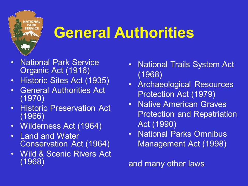 General Authorities National Park Service Organic Act (1916) Historic Sites Act (1935) General Authorities Act (1970) Historic Preservation Act (1966) Wilderness Act (1964) Land and Water Conservation Act (1964) Wild & Scenic Rivers Act (1968) National Trails System Act (1968) Archaeological Resources Protection Act (1979) Native American Graves Protection and Repatriation Act (1990) National Parks Omnibus Management Act (1998) and many other laws