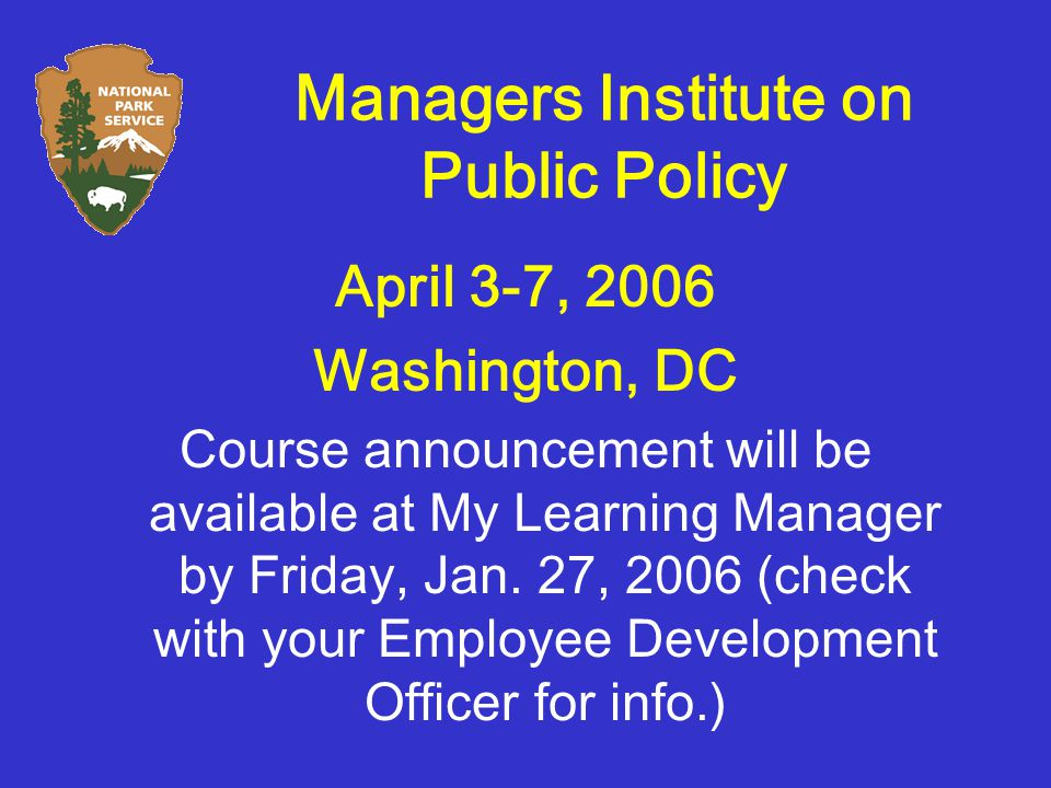 Managers Institute on Public Policy April 3-7, 2006 Washington, DC Course announcement will be available at My Learning Manager by Friday, Jan.
