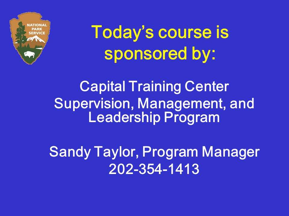 Today's course is sponsored by: Capital Training Center Supervision, Management, and Leadership Program Sandy Taylor, Program Manager 202-354-1413