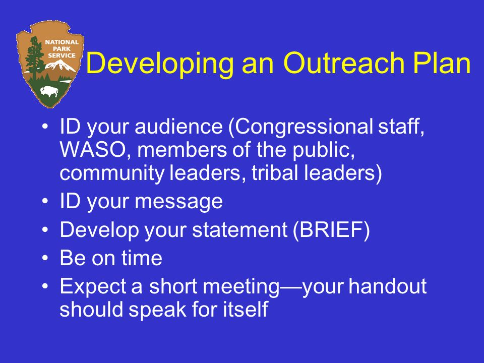 Developing an Outreach Plan ID your audience (Congressional staff, WASO, members of the public, community leaders, tribal leaders) ID your message Develop your statement (BRIEF) Be on time Expect a short meeting—your handout should speak for itself