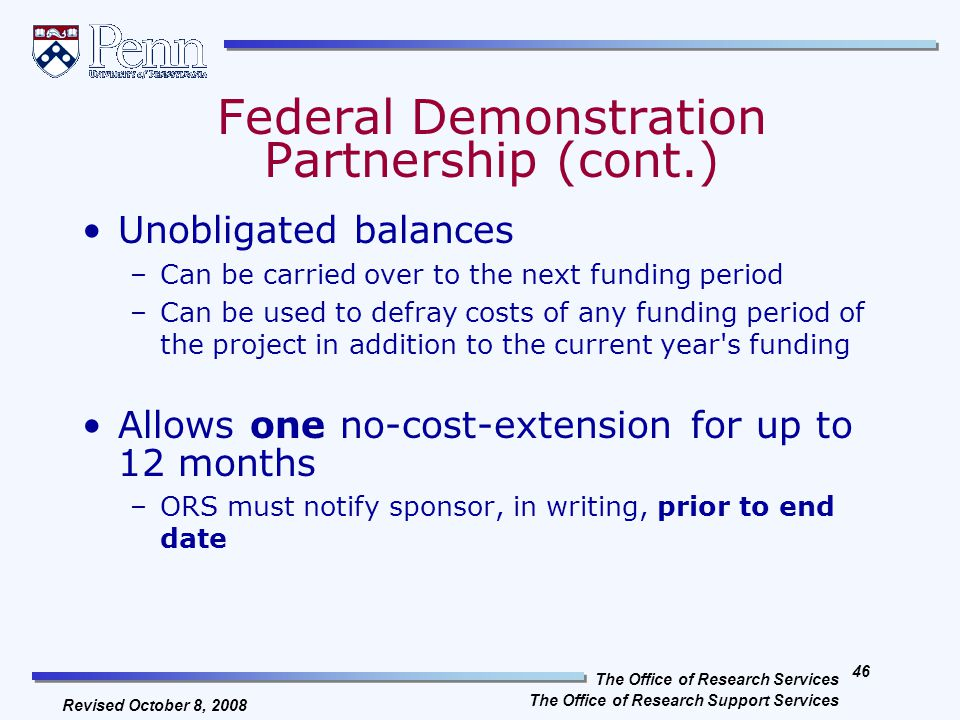 The Office of Research Services The Office of Research Support Services 45 Revised October 8, 2008 With proper justification and documentation, allowable costs for travel, equipment, supplies, consultants, etc., may be reallocated without sponsor permission –Must meet all requirements of OMB Circular A-21 Allows pre-award costs 90 calendar days before the start of the award Federal Demonstration Partnership (cont.)
