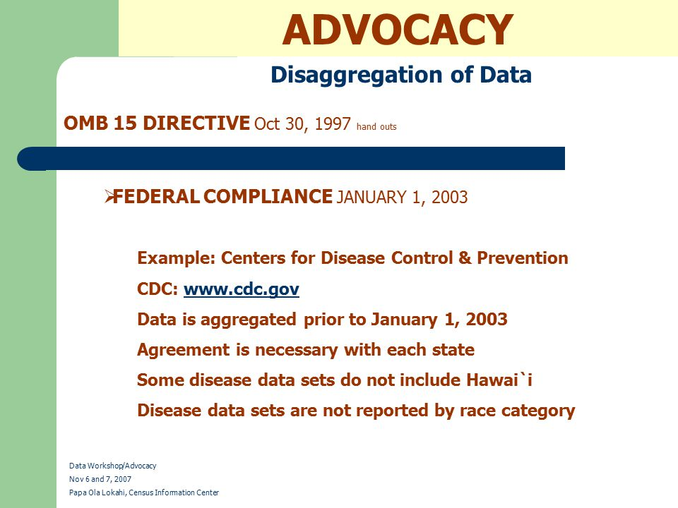 ADVOCACY Disaggregation of Data OMB 15 DIRECTIVE Oct 30, 1997 hand outs Data Workshop/Advocacy Nov 6 and 7, 2007 Papa Ola Lokahi, Census Information Center  FEDERAL COMPLIANCE JANUARY 1, 2003 Example: Centers for Disease Control & Prevention CDC: www.cdc.govwww.cdc.gov Data is aggregated prior to January 1, 2003 Agreement is necessary with each state Some disease data sets do not include Hawai`i Disease data sets are not reported by race category