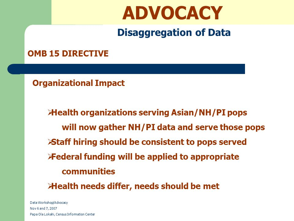 ADVOCACY Disaggregation of Data OMB 15 DIRECTIVE Data Workshop/Advocacy Nov 6 and 7, 2007 Papa Ola Lokahi, Census Information Center Organizational Impact  Health organizations serving Asian/NH/PI pops will now gather NH/PI data and serve those pops  Staff hiring should be consistent to pops served  Federal funding will be applied to appropriate communities  Health needs differ, needs should be met