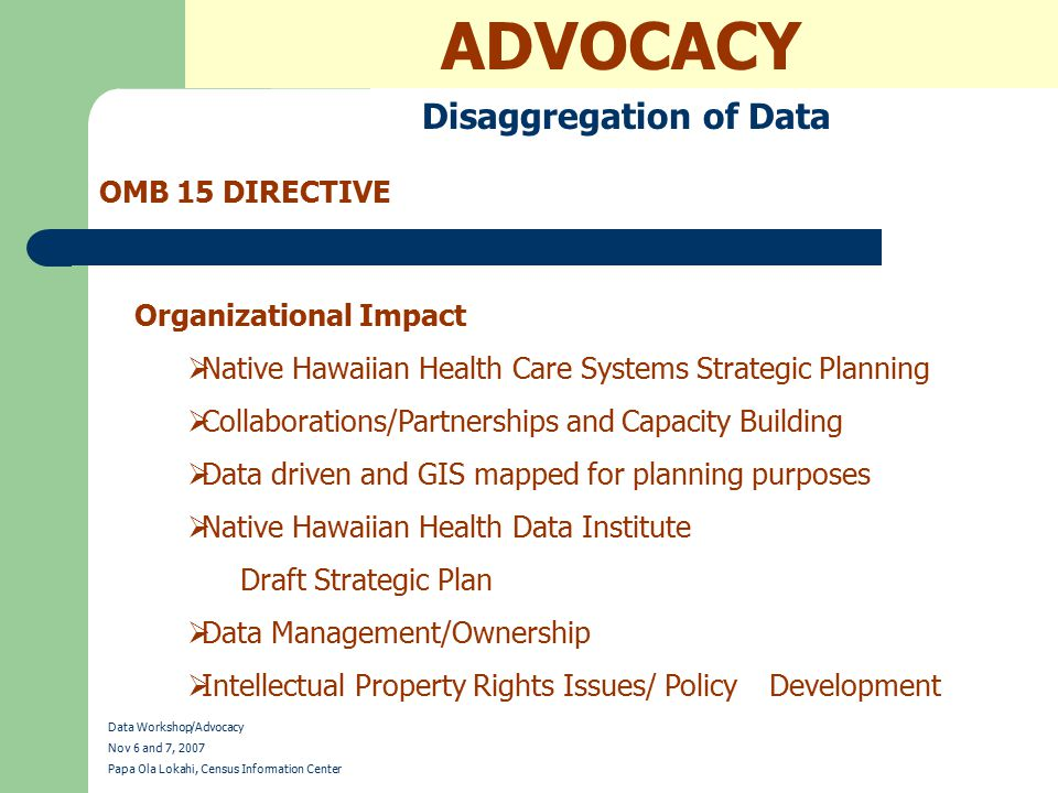 ADVOCACY Disaggregation of Data OMB 15 DIRECTIVE Data Workshop/Advocacy Nov 6 and 7, 2007 Papa Ola Lokahi, Census Information Center Organizational Impacts  Focus Groups  Partners in Surveys  Multipurpose data collections  Community benefits