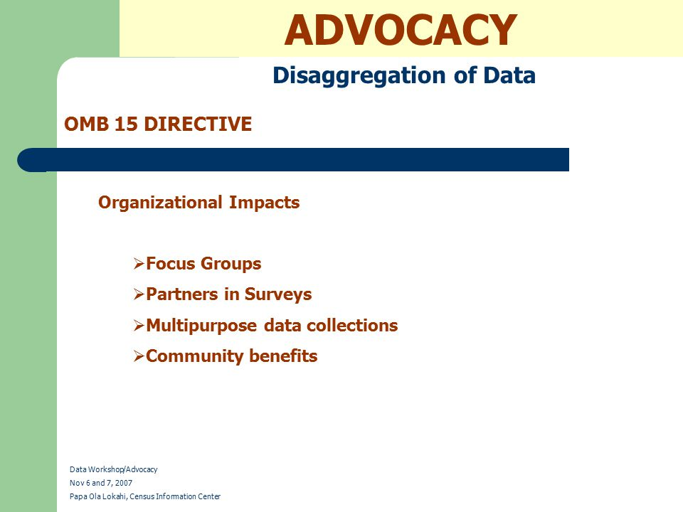 ADVOCACY Disaggregation of Data OMB 15 DIRECTIVE Data Workshop/Advocacy Nov 6 and 7, 2007 Papa Ola Lokahi, Census Information Center Organizational Impacts  Focus Groups  Partners in Surveys  Multipurpose data collections  Community benefits