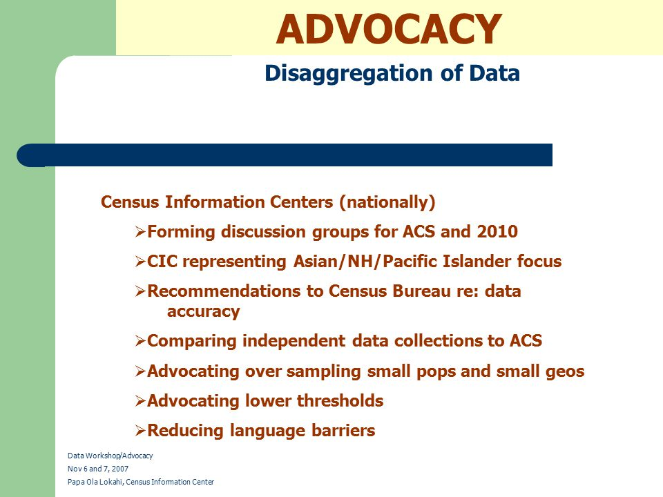 ADVOCACY Disaggregation of Data Data Workshop/Advocacy Nov 6 and 7, 2007 Papa Ola Lokahi, Census Information Center Census Information Centers (nationally)  Forming discussion groups for ACS and 2010  CIC representing Asian/NH/Pacific Islander focus  Recommendations to Census Bureau re: data accuracy  Comparing independent data collections to ACS  Advocating over sampling small pops and small geos  Advocating lower thresholds  Reducing language barriers