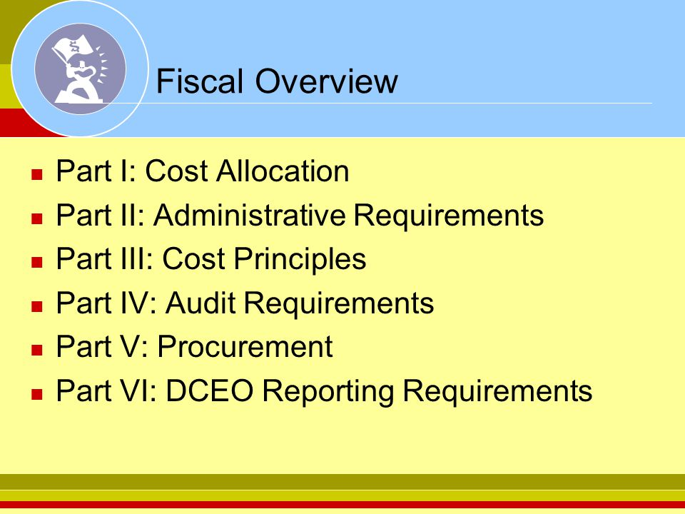 Fiscal Overview Part I: Cost Allocation Part II: Administrative Requirements Part III: Cost Principles Part IV: Audit Requirements Part V: Procurement