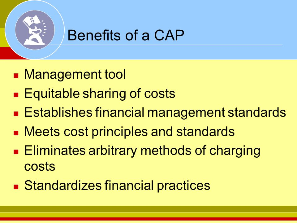Benefits of a CAP Management tool Equitable sharing of costs Establishes financial management standards Meets cost principles and standards Eliminates