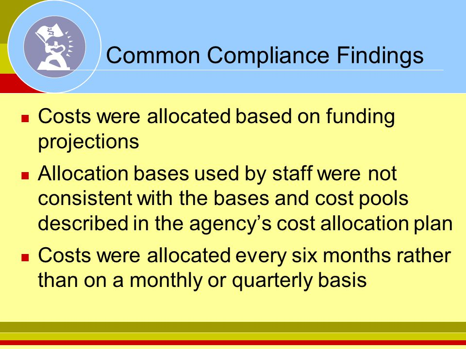 Common Compliance Findings Costs were allocated based on funding projections Allocation bases used by staff were not consistent with the bases and cos