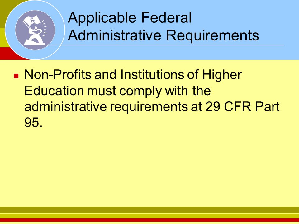 Applicable Federal Administrative Requirements Non-Profits and Institutions of Higher Education must comply with the administrative requirements at 29
