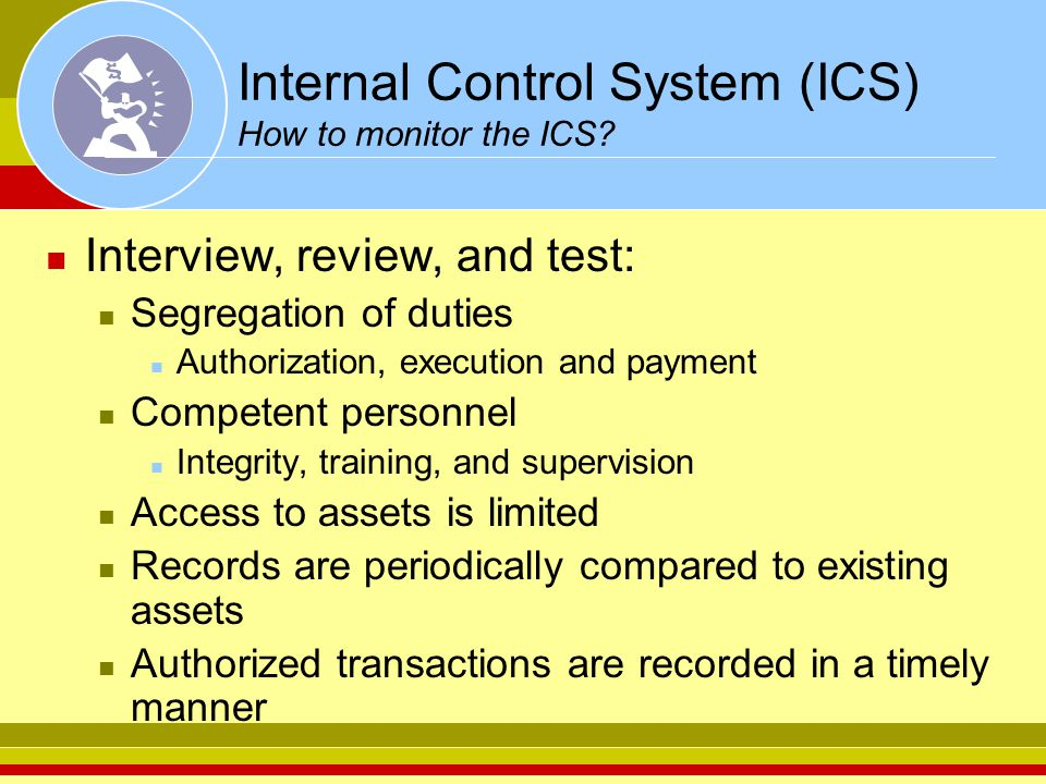 Internal Control System (ICS) How to monitor the ICS? Interview, review, and test: Segregation of duties Authorization, execution and payment Competen