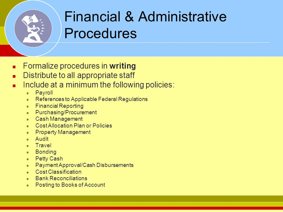 Financial & Administrative Procedures Formalize procedures in writing Distribute to all appropriate staff Include at a minimum the following policies: