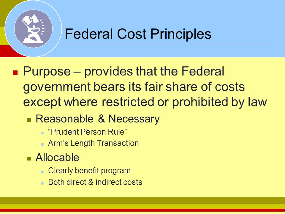 Federal Cost Principles Purpose – provides that the Federal government bears its fair share of costs except where restricted or prohibited by law Reas