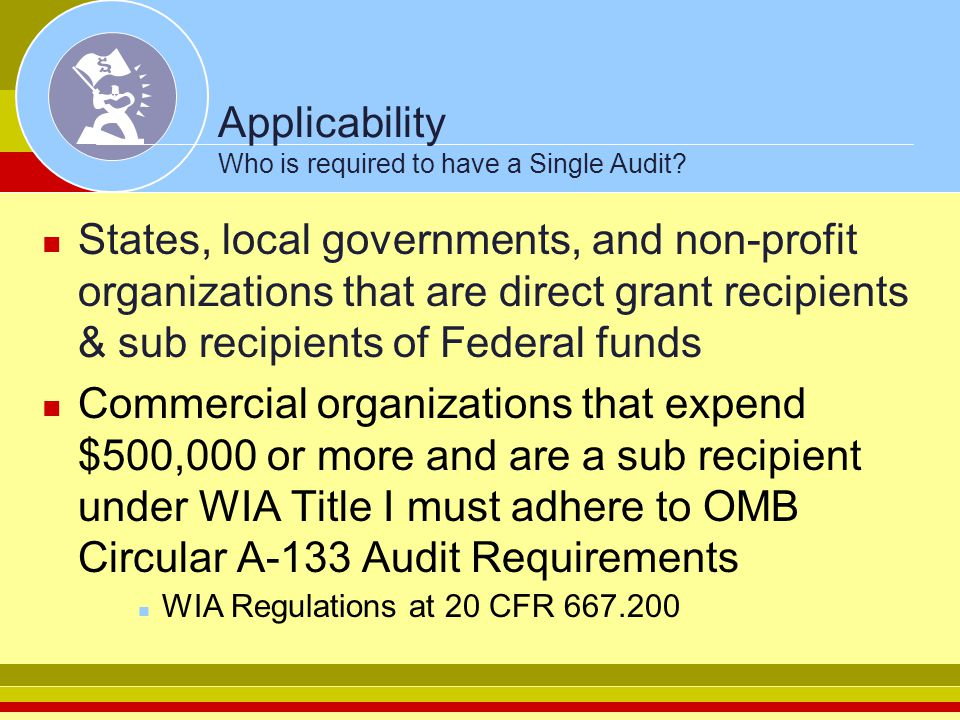 Applicability Who is required to have a Single Audit? States, local governments, and non-profit organizations that are direct grant recipients & sub r