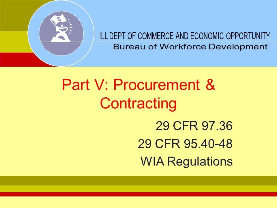 Part V: Procurement & Contracting 29 CFR 97.36 29 CFR 95.40-48 WIA Regulations