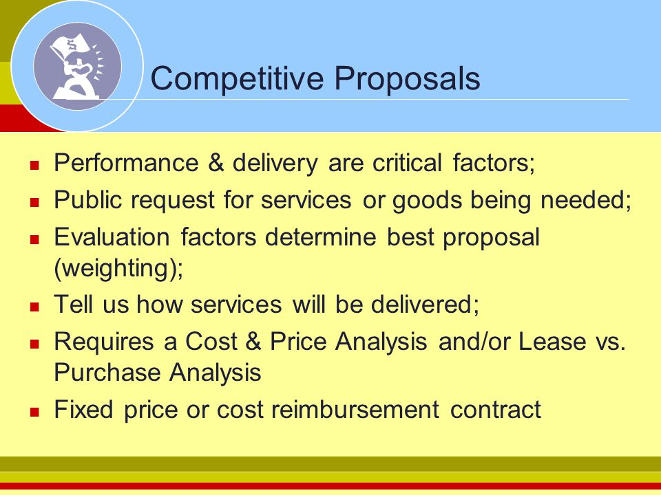 Competitive Proposals Performance & delivery are critical factors; Public request for services or goods being needed; Evaluation factors determine bes