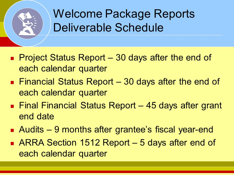 Welcome Package Reports Deliverable Schedule Project Status Report – 30 days after the end of each calendar quarter Financial Status Report – 30 days