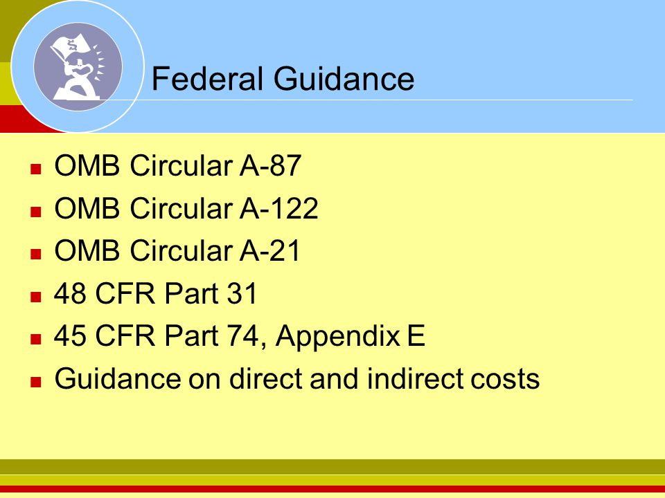 Federal Guidance OMB Circular A-87 OMB Circular A-122 OMB Circular A-21 48 CFR Part 31 45 CFR Part 74, Appendix E Guidance on direct and indirect cost