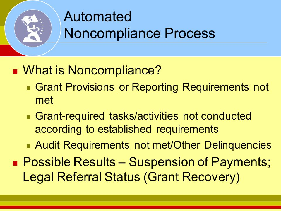 Automated Noncompliance Process What is Noncompliance? Grant Provisions or Reporting Requirements not met Grant-required tasks/activities not conducte