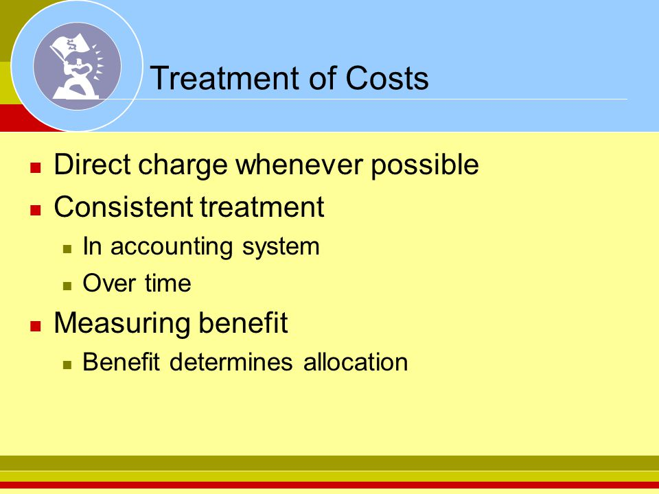 Treatment of Costs Direct charge whenever possible Consistent treatment In accounting system Over time Measuring benefit Benefit determines allocation