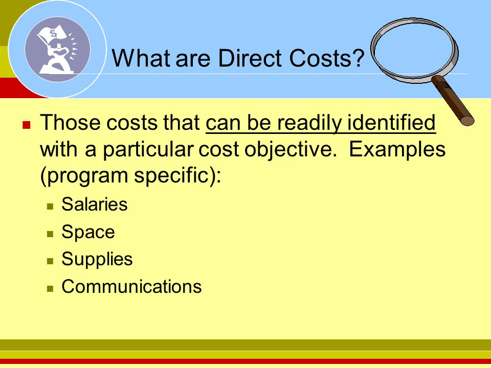 What are Direct Costs? Those costs that can be readily identified with a particular cost objective. Examples (program specific): Salaries Space Suppli