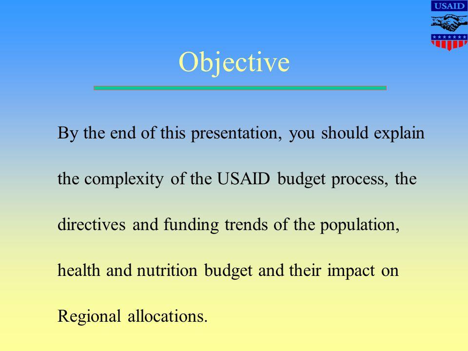 Objective By the end of this presentation, you should explain the complexity of the USAID budget process, the directives and funding trends of the population, health and nutrition budget and their impact on Regional allocations.