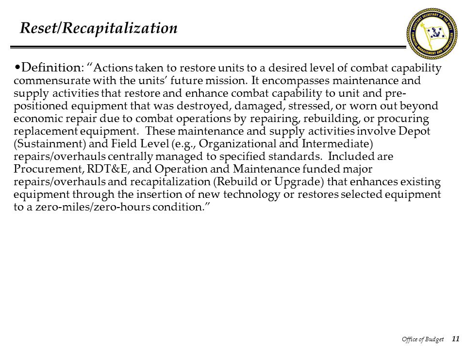 Office of Budget 11 Reset/Recapitalization Definition: Actions taken to restore units to a desired level of combat capability commensurate with the units' future mission.
