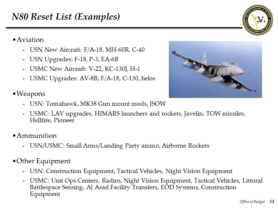 Office of Budget 14 N80 Reset List (Examples) Aviation -USN New Aircraft: F/A-18, MH-60R, C-40 -USN Upgrades: F-18, P-3, EA-6B -USMC New Aircraft: V-22, KC-130J, H-1 -USMC Upgrades: AV-8B, F/A-18, C-130, helos Weapons -USN: Tomahawk, MK38 Gun mount mods, JSOW -USMC: LAV upgrades, HIMARS launchers and rockets, Javelin, TOW missiles, Hellfire, Pioneer Ammunition -USN/USMC: Small Arms/Landing Party ammo, Airborne Rockets Other Equipment -USN: Construction Equipment, Tactical Vehicles, Night Vision Equipment -USMC: Unit Ops Centers, Radios, Night Vision Equipment, Tactical Vehicles, Littoral Battlespace Sensing, Al Asad Facility Transfers, EOD Systems, Construction Equipment