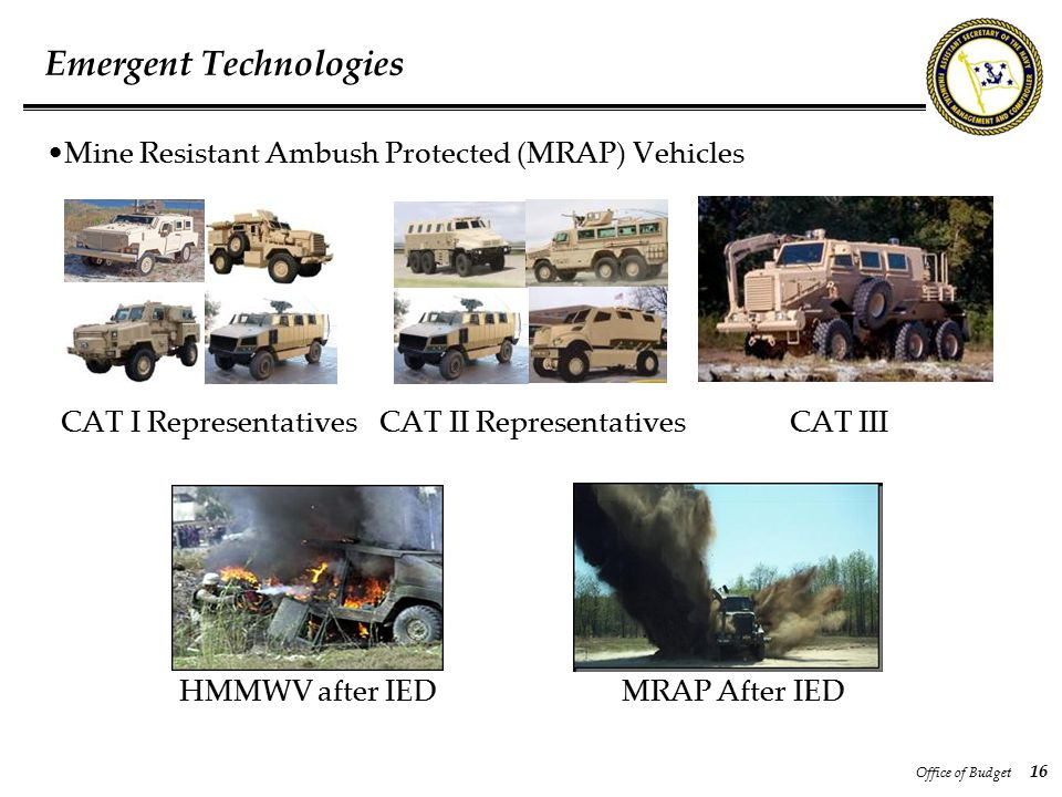 Office of Budget 16 Emergent Technologies Mine Resistant Ambush Protected (MRAP) Vehicles CAT I Representatives CAT II Representatives CAT III HMMWV a