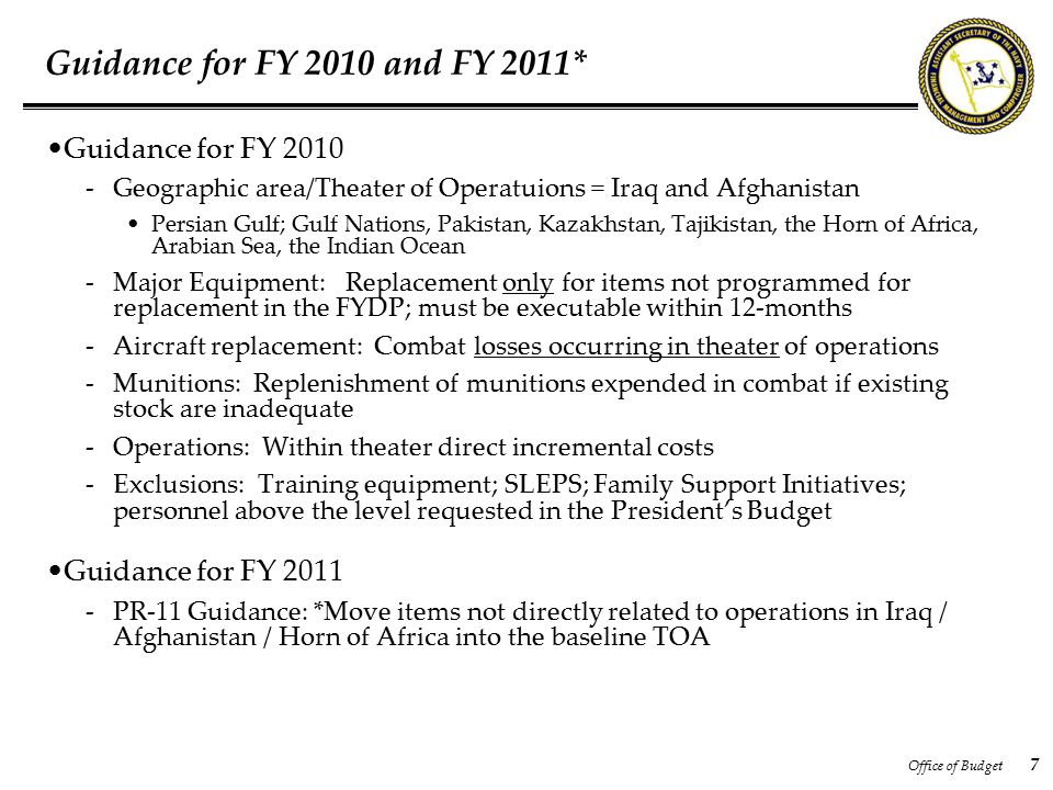 Office of Budget 7 Guidance for FY 2010 and FY 2011* Guidance for FY 2010 -Geographic area/Theater of Operatuions = Iraq and Afghanistan Persian Gulf; Gulf Nations, Pakistan, Kazakhstan, Tajikistan, the Horn of Africa, Arabian Sea, the Indian Ocean -Major Equipment: Replacement only for items not programmed for replacement in the FYDP; must be executable within 12-months -Aircraft replacement: Combat losses occurring in theater of operations -Munitions: Replenishment of munitions expended in combat if existing stock are inadequate -Operations: Within theater direct incremental costs -Exclusions: Training equipment; SLEPS; Family Support Initiatives; personnel above the level requested in the President's Budget Guidance for FY 2011 -PR-11 Guidance: *Move items not directly related to operations in Iraq / Afghanistan / Horn of Africa into the baseline TOA