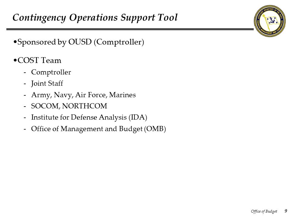 Office of Budget 9 Contingency Operations Support Tool Sponsored by OUSD (Comptroller) COST Team -Comptroller -Joint Staff -Army, Navy, Air Force, Marines -SOCOM, NORTHCOM -Institute for Defense Analysis (IDA) -Office of Management and Budget (OMB)