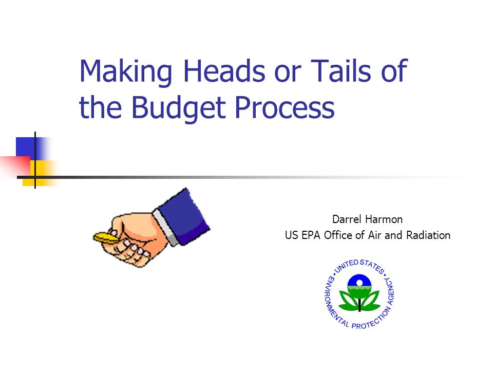 Making Heads or Tails of the Budget Process Darrel Harmon US EPA Office of Air and Radiation