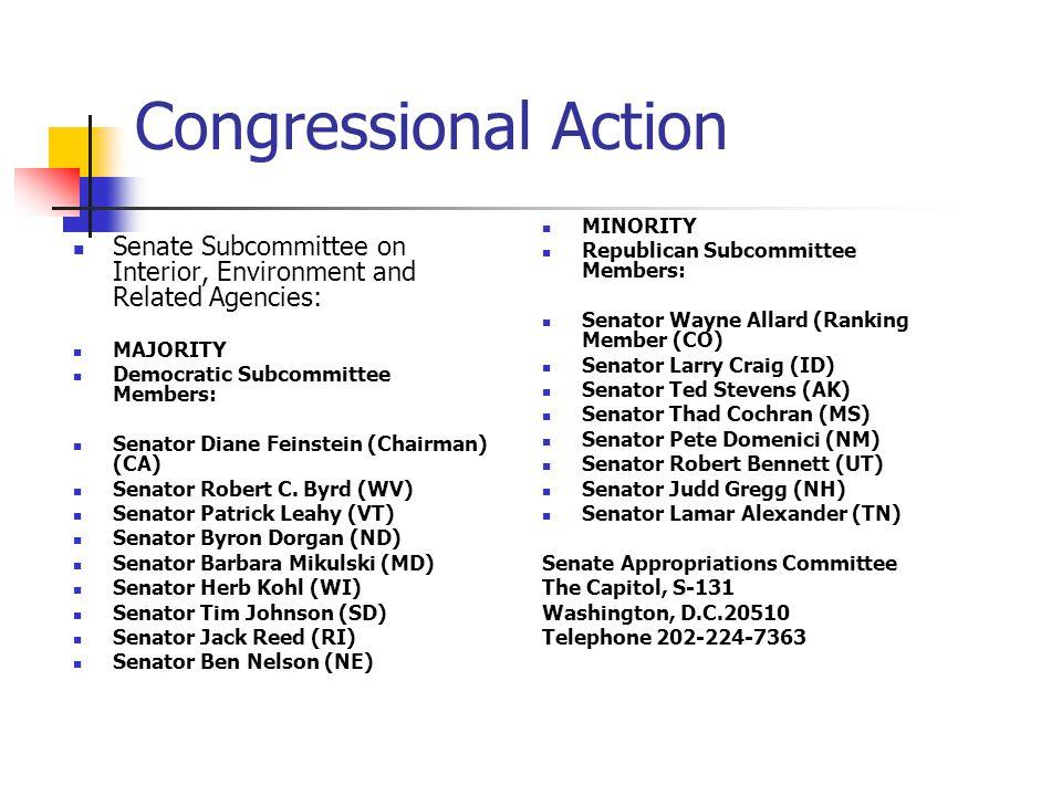 Congressional Action Senate Subcommittee on Interior, Environment and Related Agencies: MAJORITY Democratic Subcommittee Members: Senator Diane Feinstein (Chairman) (CA) Senator Robert C.
