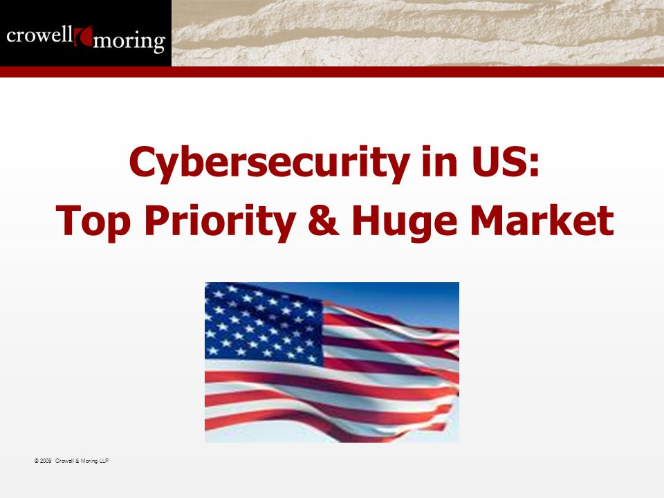Cybersecurity in US: Top Priority & Huge Market © 2009 Crowell & Moring LLP