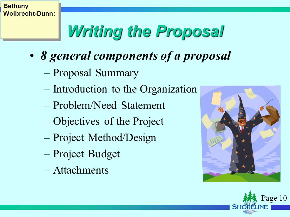 Page 10 Writing the Proposal 8 general components of a proposal –Proposal Summary –Introduction to the Organization –Problem/Need Statement –Objectives of the Project –Project Method/Design –Project Budget –Attachments Bethany Wolbrecht-Dunn: