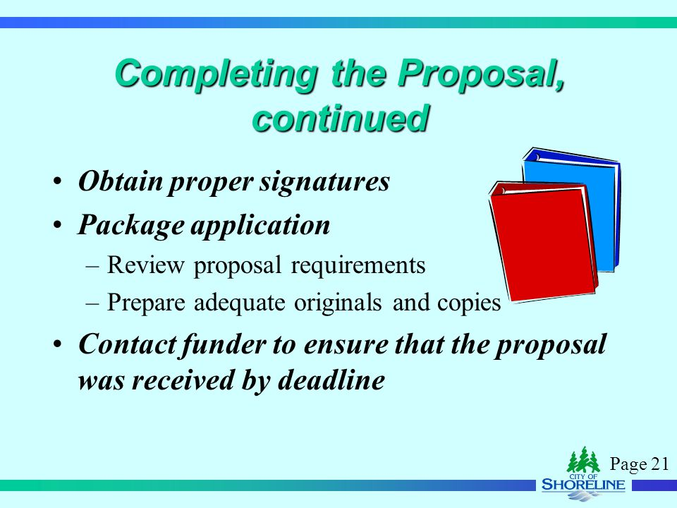 Page 21 Completing the Proposal, continued Obtain proper signatures Package application –Review proposal requirements –Prepare adequate originals and copies Contact funder to ensure that the proposal was received by deadline